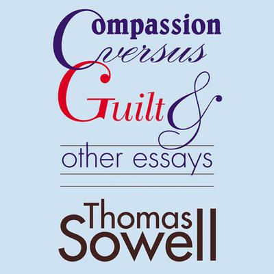 Compassion versus Guilt, and Other Essays by Thomas Sowell