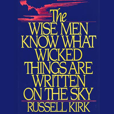 The Wise Men Know What Wicked Things Are Written on the Sky by Russell Kirk