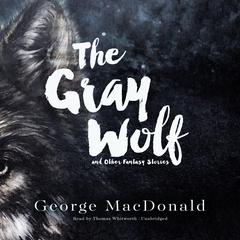 The Gray Wolf, and Other Fantasy Stories by George MacDonald