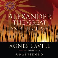 Alexander the Great and His Time by Agnes Savill