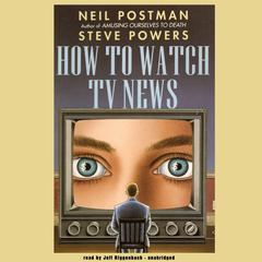 How to Watch TV News by Neil Postman, Steve Powers