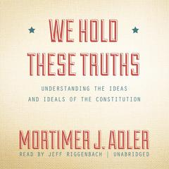 We Hold These Truths by Mortimer J. Adler