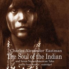 The Soul of the Indian and Seven Native American Tales by Charles Alexander Eastman