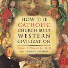 How the Catholic Church Built Western Civilization by Thomas E. Woods Jr., PhD