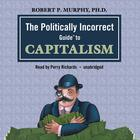 The Politically Incorrect Guide to Capitalism by Dr. Robert P. Murphy