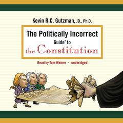 The Politically Incorrect Guide to the Constitution by Kevin R. C. Gutzman