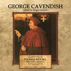 Thomas Wolsey, the Late Cardinal by George Cavendish