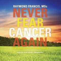 Never Fear Cancer Again by Raymond Francis, MSc