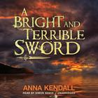 A Bright and Terrible Sword by Anna Kendall