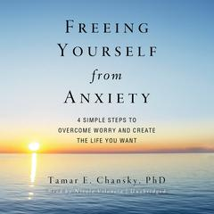 Freeing Yourself from Anxiety by Tamar E. Chansky, PhD