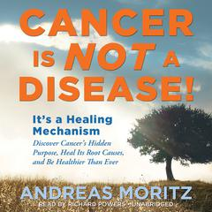 Cancer Is Not a Disease! by Andreas Moritz