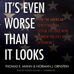 It's Even Worse Than It Looks by Thomas E. Mann, Norman J. Ornstein