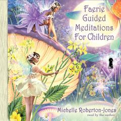 Faerie Guided Meditations for Children by Michelle Roberton-Jones
