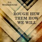 Rough-Hew Them How We Will by P. G. Wodehouse