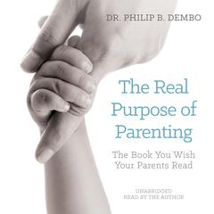 The Real Purpose of Parenting by Dr. Philip B. Dembo