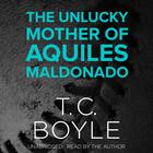 The Unlucky Mother of Aquiles Maldonado by T. C. Boyle
