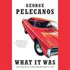 What It Was by George P. Pelecanos, George Pelecanos