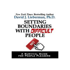 Setting Boundaries with Difficult People by David J. Lieberman, PhD