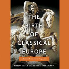 The Birth of Classical Europe by Simon Price, Peter Thonemann