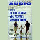 How To Be The Parent You Always Wanted To Be by Adele Faber, Elaine Mazlish