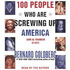 100 People Who Are Screwing Up America by Bernard Goldberg