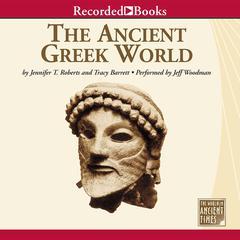 The Ancient Greek World by Jennifer T. Roberts, Tracy Barrett