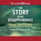 The Story of My Disappearence by Paul Watkins