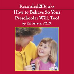 How to Behave So Your Preschooler Will, Too! by Sal Severe, PhD