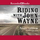 Riding with John Wayne by Aaron Latham