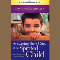 Answering the 8 Cries of the Spirited Child by David Arp, Claudia Arp