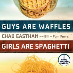 Guys are Waffles, Girls are Spaghetti by Chad Eastham, Bill Farrel, Pam Farrel