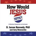How Would Jesus Vote? by D. James Kennedy, PhD, Jerry Newcombe