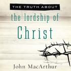 The Truth about the Lordship of Christ by John F. MacArthur