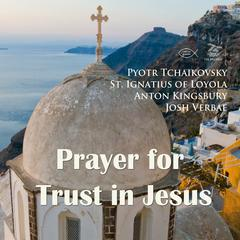 Prayer for Trust in Jesus by Saint Ignatius of Loyola, Anton Kingsbury, Pyotr Tchaikovsky