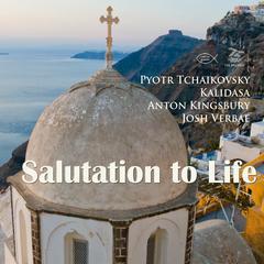 Salutation to Life by Anton Kingsbury, Kalidasa, Pyotr Tchaikovsky