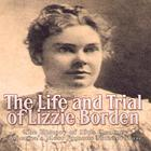 The Life and Trial of Lizzie Borden by Charles River Editors