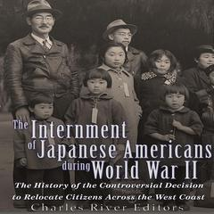 The Internment of Japanese Americans during World War II by Charles River Editors