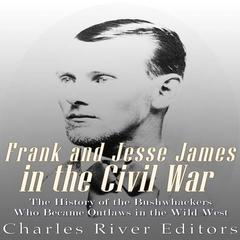 Frank and Jesse James in the Civil War by Charles River Editors