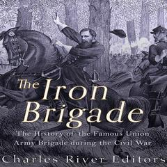The Iron Brigade by Charles River Editors