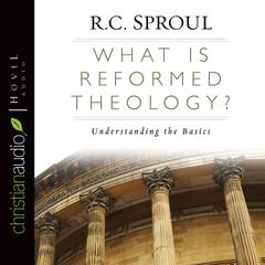 What Is Reformed Theology? by R. C. Sproul