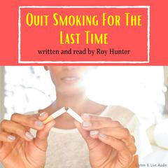 Quit Smoking For The Last Time by Roy Hunter, MS, FAPHP