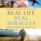 Real Life, Real Miracles by James L. Garlow, James Garlow, Keith Wall