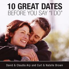 10 Great Dates Before You Say 'I Do' by David and Claudia Arp, David Arp, Curt Brown, Natelle Brown, Claudia Arp
