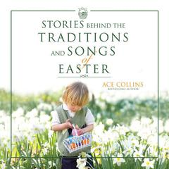 Stories Behind the Traditions and Songs of Easter by Ace Collins