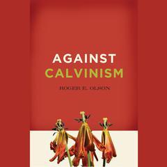Against Calvinism by Roger E. Olson