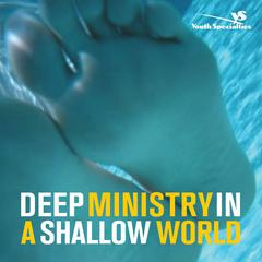 Deep Ministry in a Shallow World by Dr. Chap Clark, Dr. Kara E. Powell