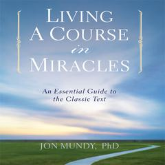 Living a Course in Miracles by Jon Mundy, PhD