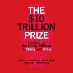 The $10 Trillion Prize by Michael J. Silverstein, Abheek Singhi, Carol Liao, David Michael