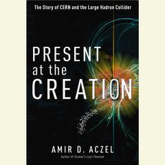 Present at the Creation by Amir D. Aczel