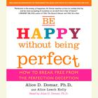 Be Happy Without Being Perfect by Alice D. Domar, Alice Kelly